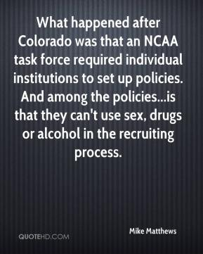 Mike Matthews  - What happened after Colorado was that an NCAA task force required individual institutions to set up policies. And among the policies...is that they can't use sex, drugs or alcohol in the recruiting process.