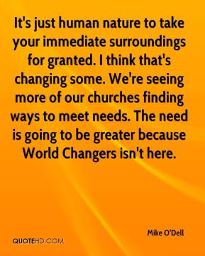 Mike O'Dell  - It's just human nature to take your immediate surroundings for granted. I think that's changing some. We're seeing more of our churches finding ways to meet needs. The need is going to be greater because World Changers isn't here.