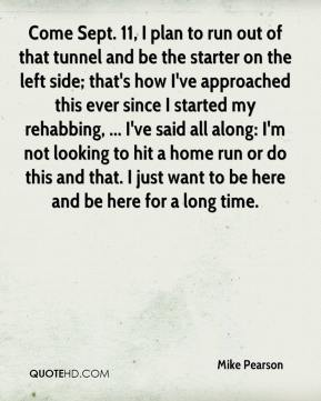 Mike Pearson  - Come Sept. 11, I plan to run out of that tunnel and be the starter on the left side; that's how I've approached this ever since I started my rehabbing, ... I've said all along: I'm not looking to hit a home run or do this and that. I just want to be here and be here for a long time.