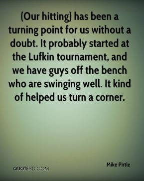 Mike Pirtle  - (Our hitting) has been a turning point for us without a doubt. It probably started at the Lufkin tournament, and we have guys off the bench who are swinging well. It kind of helped us turn a corner.
