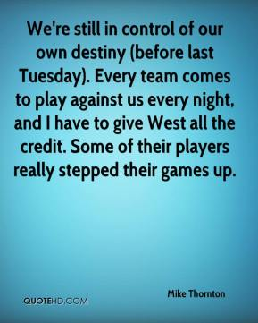 Mike Thornton  - We're still in control of our own destiny (before last Tuesday). Every team comes to play against us every night, and I have to give West all the credit. Some of their players really stepped their games up.