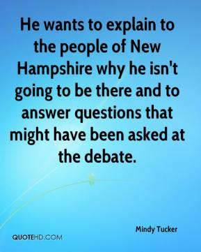 He wants to explain to the people of New Hampshire why he isn't going to be there and to answer questions that might have been asked at the debate.