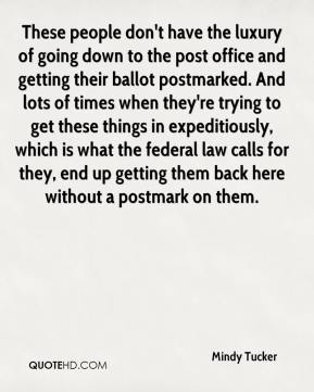 Mindy Tucker  - These people don't have the luxury of going down to the post office and getting their ballot postmarked. And lots of times when they're trying to get these things in expeditiously, which is what the federal law calls for they, end up getting them back here without a postmark on them.