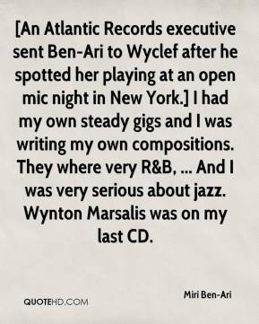[An Atlantic Records executive sent Ben-Ari to Wyclef after he spotted her playing at an open mic night in New York.] I had my own steady gigs and I was writing my own compositions. They where very R&B, ... And I was very serious about jazz. Wynton Marsalis was on my last CD.