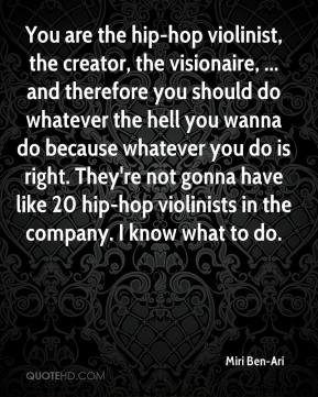 Miri Ben-Ari  - You are the hip-hop violinist, the creator, the visionaire, ... and therefore you should do whatever the hell you wanna do because whatever you do is right. They're not gonna have like 20 hip-hop violinists in the company. I know what to do.