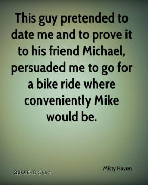 This guy pretended to date me and to prove it to his friend Michael, persuaded me to go for a bike ride where conveniently Mike would be.