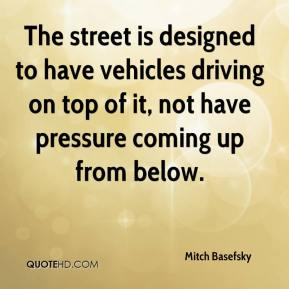 Mitch Basefsky  - The street is designed to have vehicles driving on top of it, not have pressure coming up from below.