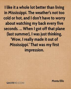 Monta Ellis  - I like it a whole lot better than living in Mississippi. The weather's not too cold or hot, and I don't have to worry about watching my back every five seconds. ... When I got off that plane (last summer), I was just thinking, 'Wow, I really made it out of Mississippi.' That was my first impression.