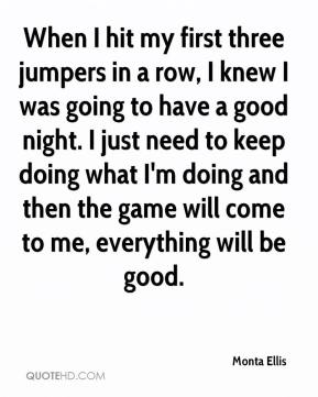 Monta Ellis  - When I hit my first three jumpers in a row, I knew I was going to have a good night. I just need to keep doing what I'm doing and then the game will come to me, everything will be good.