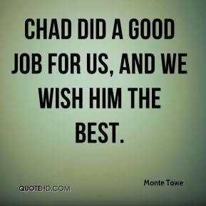 Monte Towe  - Chad did a good job for us, and we wish him the best.