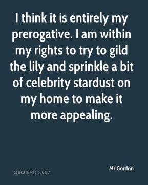 Mr Gordon  - I think it is entirely my prerogative. I am within my rights to try to gild the lily and sprinkle a bit of celebrity stardust on my home to make it more appealing.