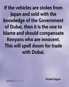 Mutahi Kagwe  - If the vehicles are stolen from Japan and sold with the knowledge of the Government of Dubai, then it is the one to blame and should compensate Kenyans who are innocent. This will spell doom for trade with Dubai.