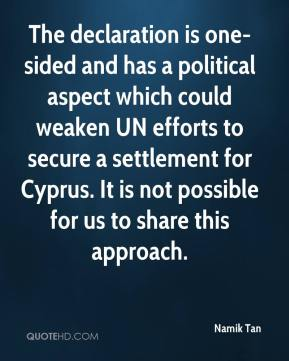 Namik Tan  - The declaration is one-sided and has a political aspect which could weaken UN efforts to secure a settlement for Cyprus. It is not possible for us to share this approach.