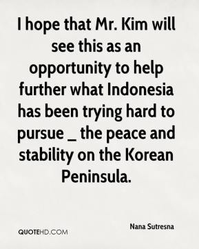 I hope that Mr. Kim will see this as an opportunity to help further what Indonesia has been trying hard to pursue _ the peace and stability on the Korean Peninsula.