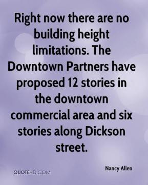 Nancy Allen  - Right now there are no building height limitations. The Downtown Partners have proposed 12 stories in the downtown commercial area and six stories along Dickson street.