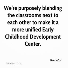 Nancy Cox  - We're purposely blending the classrooms next to each other to make it a more unified Early Childhood Development Center.