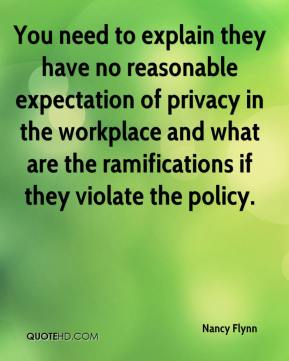 Nancy Flynn  - You need to explain they have no reasonable expectation of privacy in the workplace and what are the ramifications if they violate the policy.