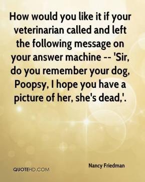 How would you like it if your veterinarian called and left the following message on your answer machine -- 'Sir, do you remember your dog, Poopsy, I hope you have a picture of her, she's dead,'.