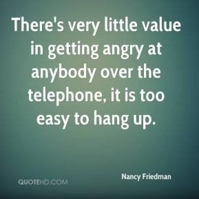 There's very little value in getting angry at anybody over the telephone, it is too easy to hang up.