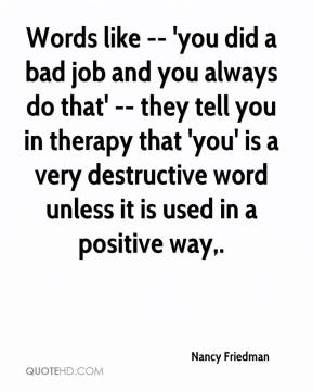 Words like -- 'you did a bad job and you always do that' -- they tell you in therapy that 'you' is a very destructive word unless it is used in a positive way.