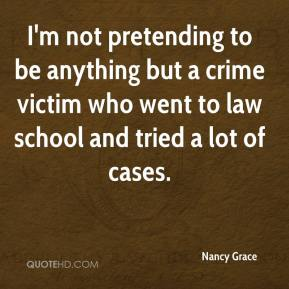 I'm not pretending to be anything but a crime victim who went to law school and tried a lot of cases.