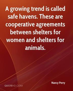 Nancy Perry  - A growing trend is called safe havens. These are cooperative agreements between shelters for women and shelters for animals.