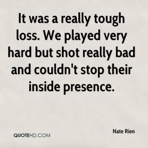 Nate Rien  - It was a really tough loss. We played very hard but shot really bad and couldn't stop their inside presence.
