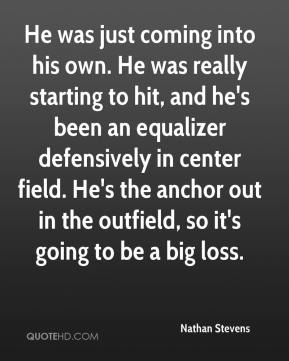 Nathan Stevens  - He was just coming into his own. He was really starting to hit, and he's been an equalizer defensively in center field. He's the anchor out in the outfield, so it's going to be a big loss.