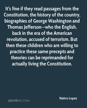 It's fine if they read passages from the Constitution, the history of the country, biographies of George Washington and Thomas Jefferson--who the English, back in the era of the American revolution, accused of terrorism. But then these children who are willing to practice these same precepts and theories can be reprimanded for actually living the Constitution.