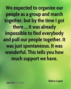We expected to organize our people as a group and march together, but by the time I got there ... it was already impossible to find everybody and pull our people together. It was just spontaneous. It was wonderful. This tells you how much support we have.