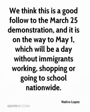 We think this is a good follow to the March 25 demonstration, and it is on the way to May 1, which will be a day without immigrants working, shopping or going to school nationwide.