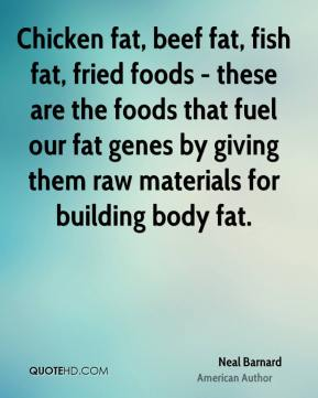 Neal Barnard - Chicken fat, beef fat, fish fat, fried foods - these are the foods that fuel our fat genes by giving them raw materials for building body fat.
