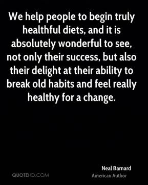 We help people to begin truly healthful diets, and it is absolutely wonderful to see, not only their success, but also their delight at their ability to break old habits and feel really healthy for a change.