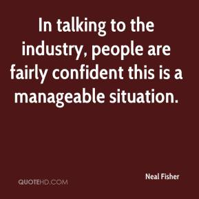 Neal Fisher  - In talking to the industry, people are fairly confident this is a manageable situation.