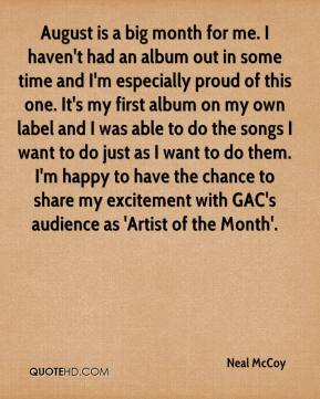 Neal McCoy  - August is a big month for me. I haven't had an album out in some time and I'm especially proud of this one. It's my first album on my own label and I was able to do the songs I want to do just as I want to do them. I'm happy to have the chance to share my excitement with GAC's audience as 'Artist of the Month'.