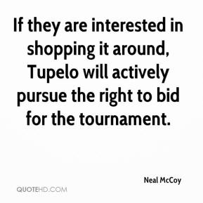 Neal McCoy  - If they are interested in shopping it around, Tupelo will actively pursue the right to bid for the tournament.