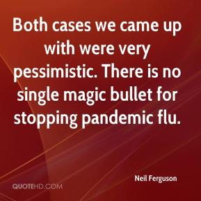 Neil Ferguson  - Both cases we came up with were very pessimistic. There is no single magic bullet for stopping pandemic flu.