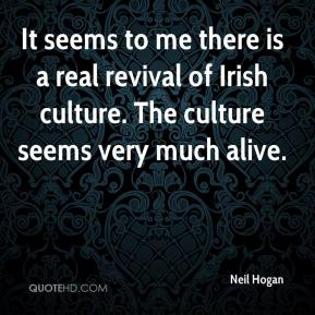 Neil Hogan  - It seems to me there is a real revival of Irish culture. The culture seems very much alive.