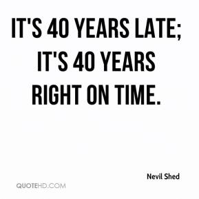 Nevil Shed  - It's 40 years late; it's 40 years right on time.
