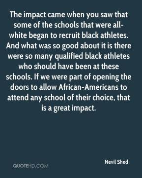 Nevil Shed  - The impact came when you saw that some of the schools that were all-white began to recruit black athletes. And what was so good about it is there were so many qualified black athletes who should have been at these schools. If we were part of opening the doors to allow African-Americans to attend any school of their choice, that is a great impact.