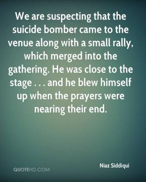 Niaz Siddiqui  - We are suspecting that the suicide bomber came to the venue along with a small rally, which merged into the gathering. He was close to the stage . . . and he blew himself up when the prayers were nearing their end.
