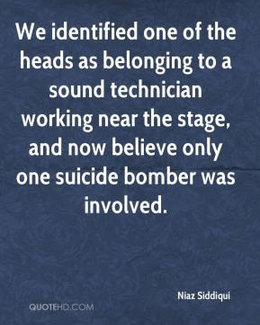 Niaz Siddiqui  - We identified one of the heads as belonging to a sound technician working near the stage, and now believe only one suicide bomber was involved.