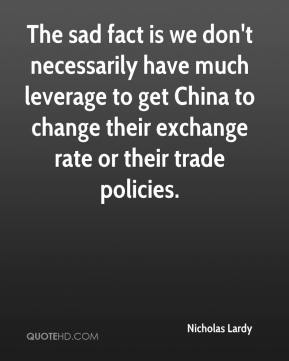 Nicholas Lardy  - The sad fact is we don't necessarily have much leverage to get China to change their exchange rate or their trade policies.