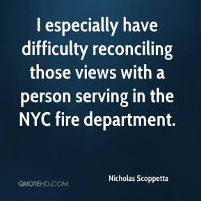 Nicholas Scoppetta  - I especially have difficulty reconciling those views with a person serving in the NYC fire department.