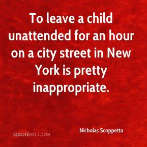 Nicholas Scoppetta  - To leave a child unattended for an hour on a city street in New York is pretty inappropriate.