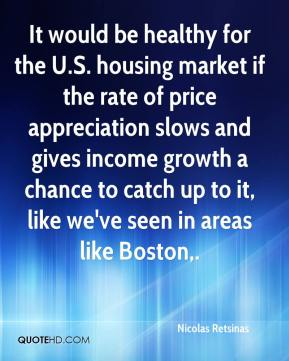 Nicolas Retsinas  - It would be healthy for the U.S. housing market if the rate of price appreciation slows and gives income growth a chance to catch up to it, like we've seen in areas like Boston.
