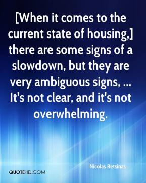 Nicolas Retsinas  - [When it comes to the current state of housing,] there are some signs of a slowdown, but they are very ambiguous signs, ... It's not clear, and it's not overwhelming.