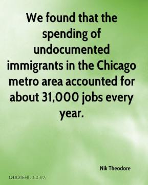 Nik Theodore  - We found that the spending of undocumented immigrants in the Chicago metro area accounted for about 31,000 jobs every year.