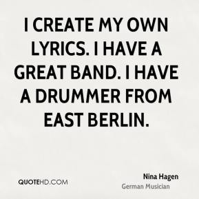 Nina Hagen - I create my own lyrics. I have a great band. I have a drummer from East Berlin.