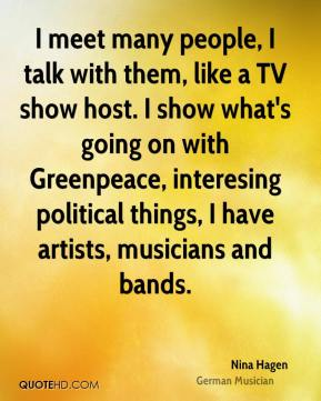I meet many people, I talk with them, like a TV show host. I show what's going on with Greenpeace, interesing political things, I have artists, musicians and bands.